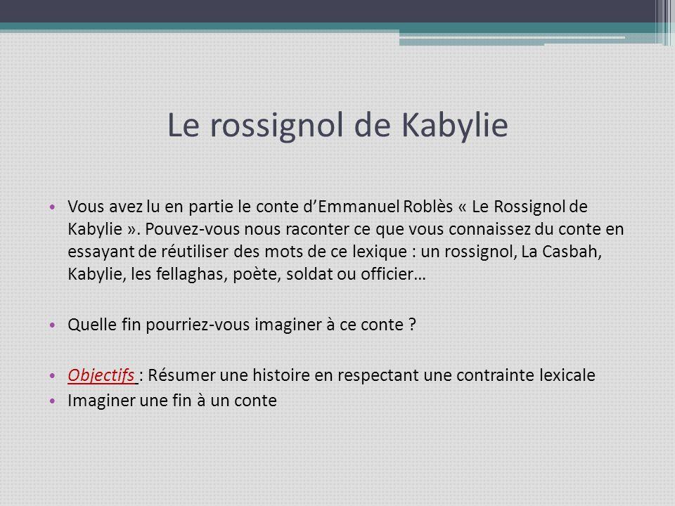 Le rossignol de Kabylie Vous avez lu en partie le conte dEmmanuel Roblès « Le Rossignol de Kabylie ». Pouvez-vous nous raconter ce que vous connaissez