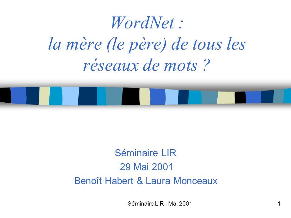Séminaire LIR - Mai 20011 WordNet : la mère (le père) de tous les réseaux de mots ? Séminaire LIR 29 Mai 2001 Benoît Habert & Laura Monceaux