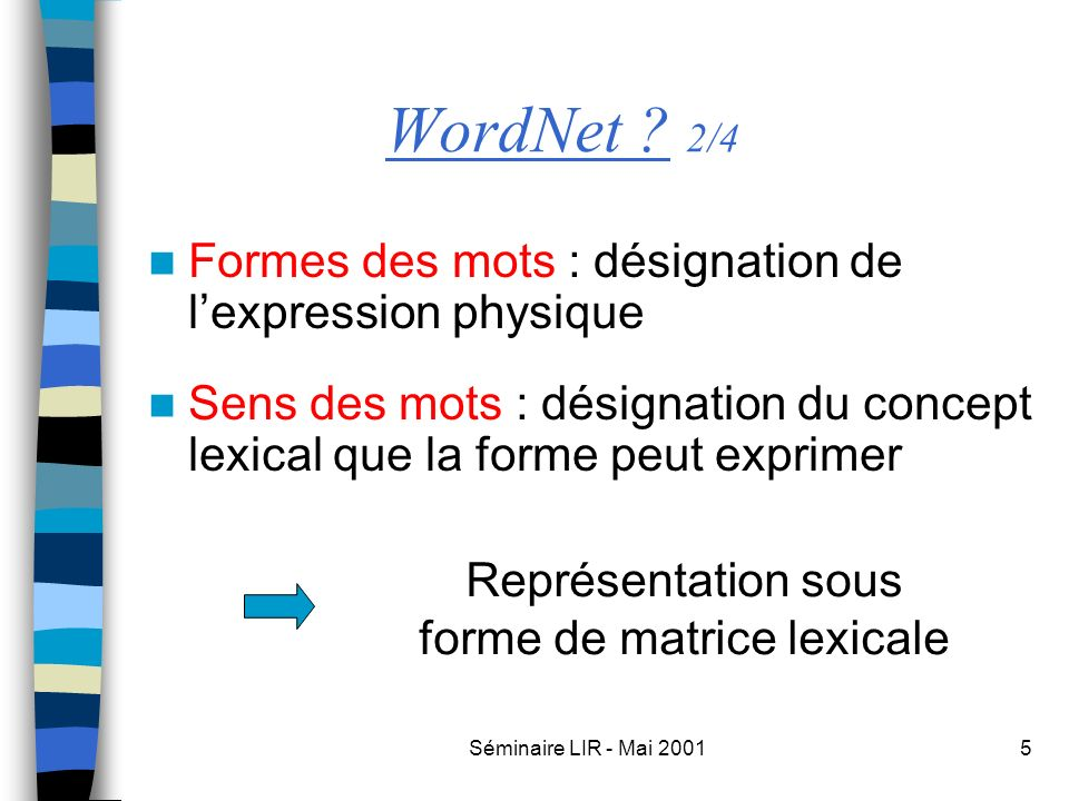 Séminaire LIR - Mai 200116 Organisation des verbes 4/5 Entailment Temporal inclusionNo temporal inclusion + Troponymy (co-extensiveness) - Troponymy (proper inclusion) ( limp – walk )( snore – sleep ) Troponym : X is a troponym of Y if to X is to Y in some manner