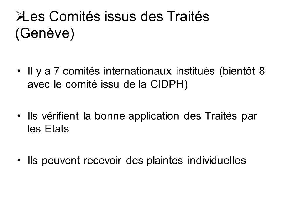 Les Comités issus des Traités (Genève) Il y a 7 comités internationaux institués (bientôt 8 avec le comité issu de la CIDPH) Ils vérifient la bonne application des Traités par les Etats Ils peuvent recevoir des plaintes individuelles