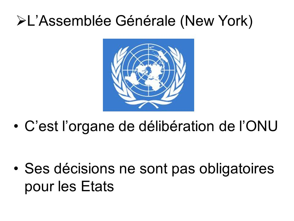 Cest lorgane de délibération de lONU Ses décisions ne sont pas obligatoires pour les Etats LAssemblée Générale (New York)