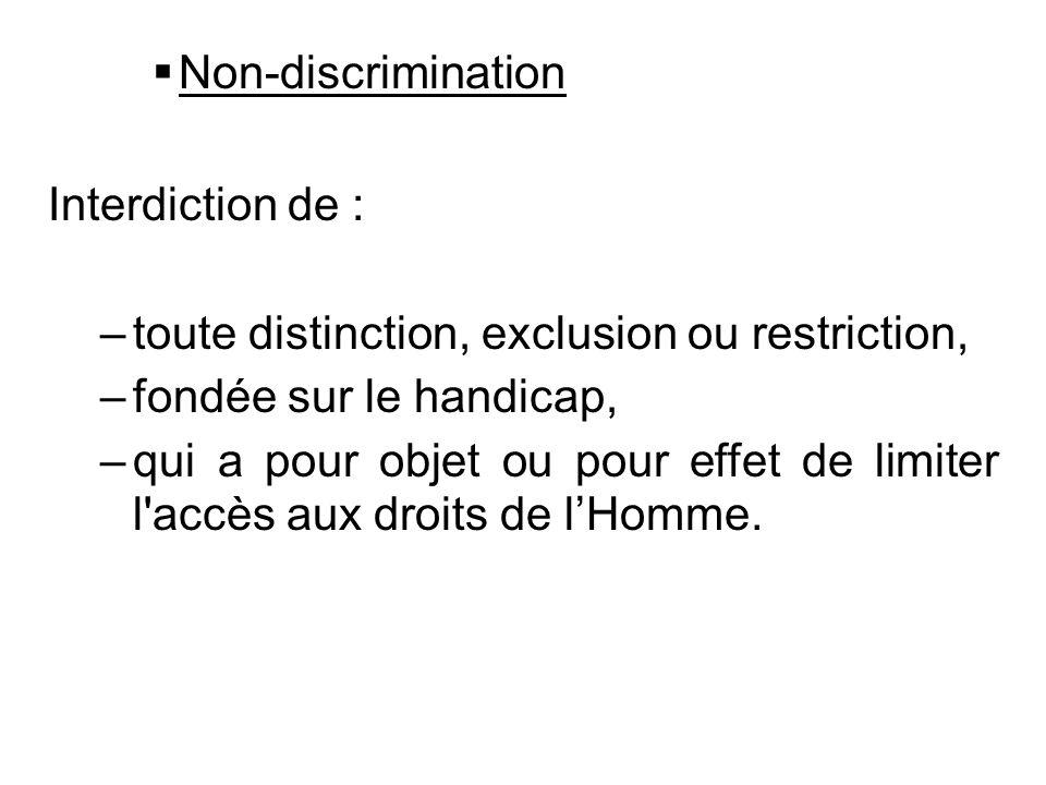 Non-discrimination Interdiction de : –toute distinction, exclusion ou restriction, –fondée sur le handicap, –qui a pour objet ou pour effet de limiter