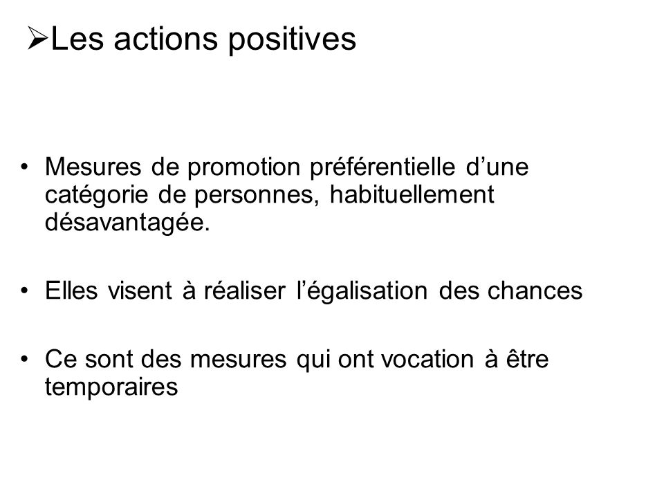 Les actions positives Mesures de promotion préférentielle dune catégorie de personnes, habituellement désavantagée. Elles visent à réaliser légalisati
