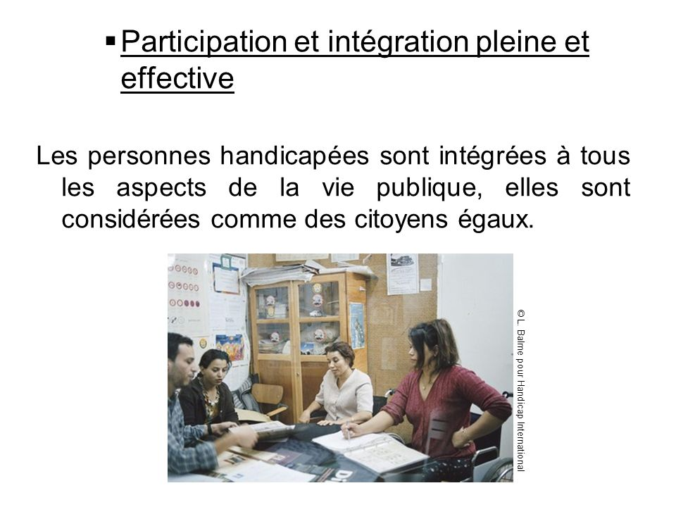Participation et intégration pleine et effective Les personnes handicapées sont intégrées à tous les aspects de la vie publique, elles sont considérée