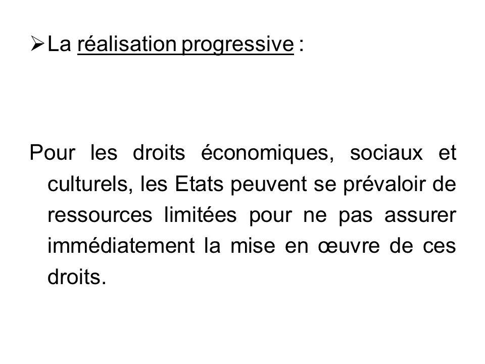 La réalisation progressive : Pour les droits économiques, sociaux et culturels, les Etats peuvent se prévaloir de ressources limitées pour ne pas assu
