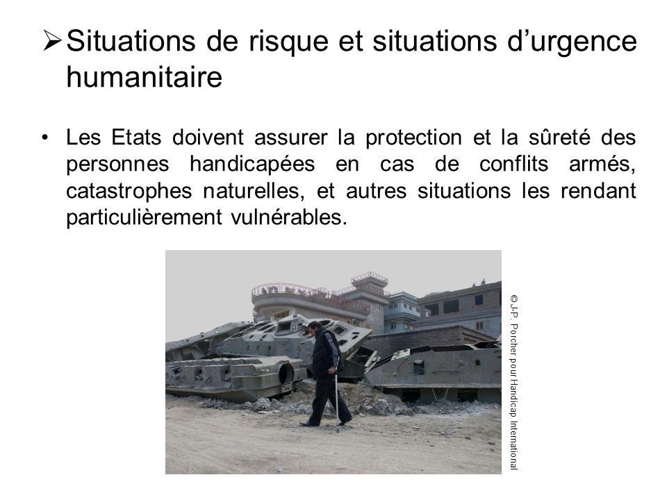 Situations de risque et situations durgence humanitaire Les Etats doivent assurer la protection et la sûreté des personnes handicapées en cas de confl