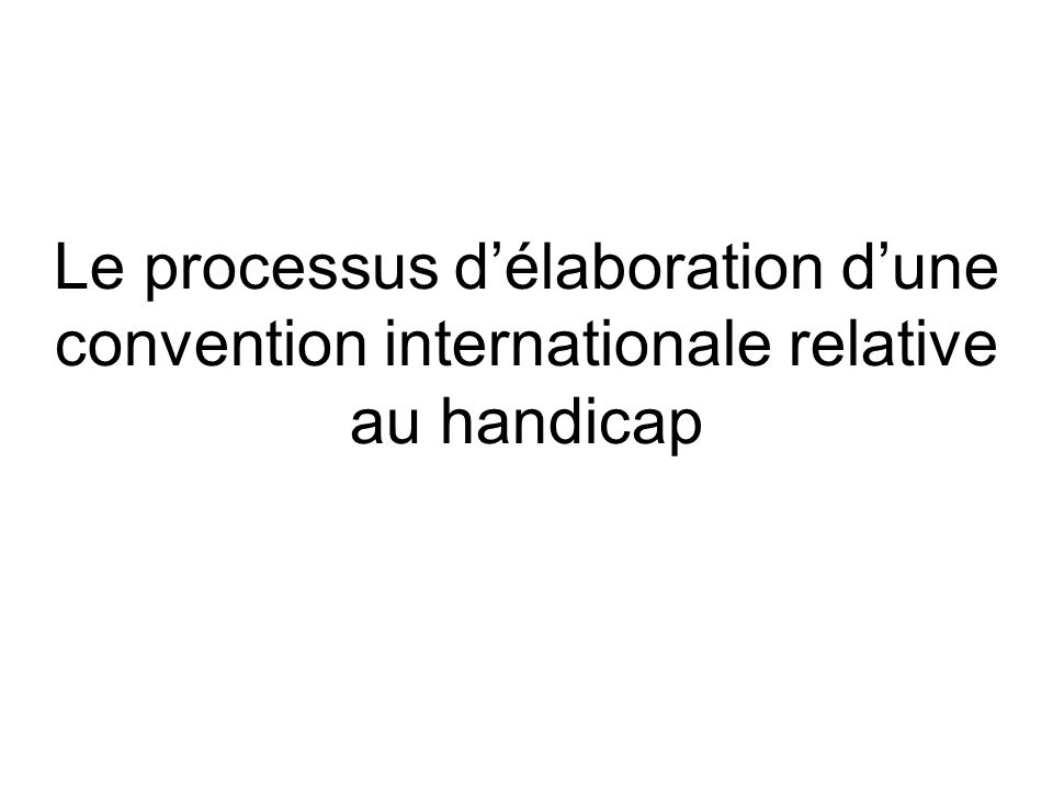 Le processus délaboration dune convention internationale relative au handicap