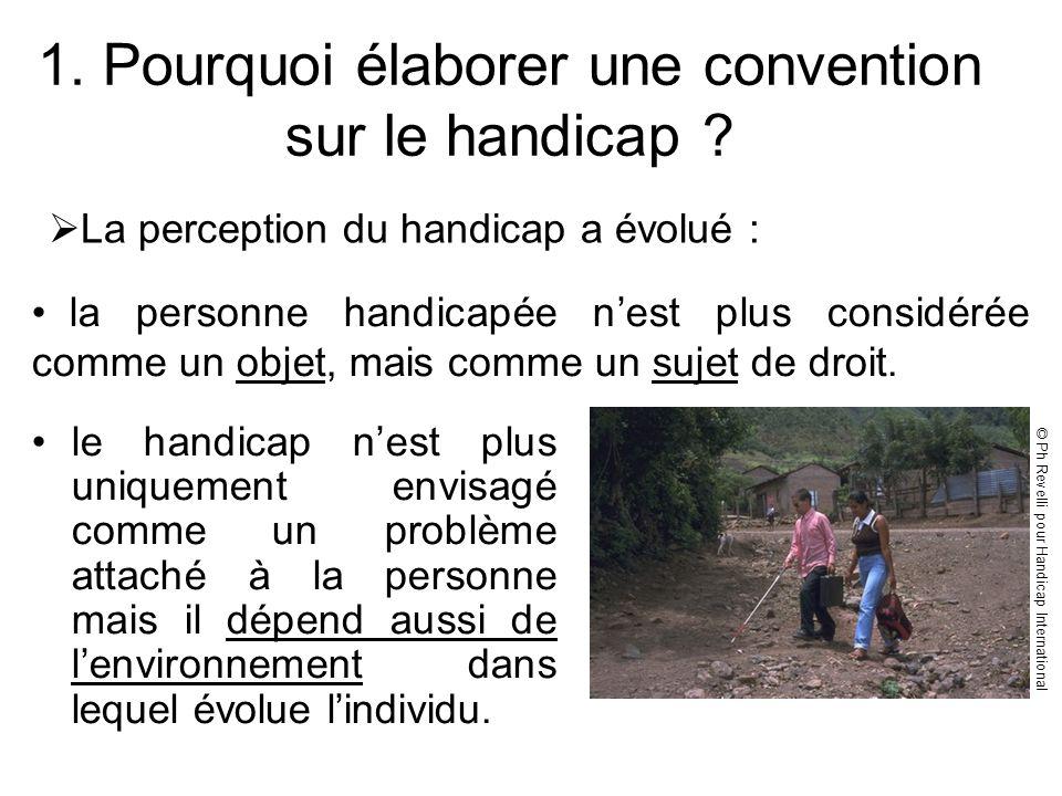 1. Pourquoi élaborer une convention sur le handicap ? le handicap nest plus uniquement envisagé comme un problème attaché à la personne mais il dépend