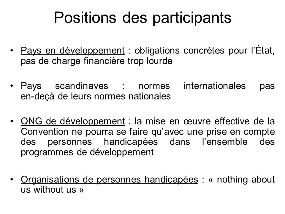 1 ère et 2 ème sessions (2002 - 2003) : choix du type de texte et création dun groupe de travail Le groupe de travail est composé de : 27 représentants d État 12 ONG de personnes handicapées 1 institution de défense des Droits de l Homme 3.