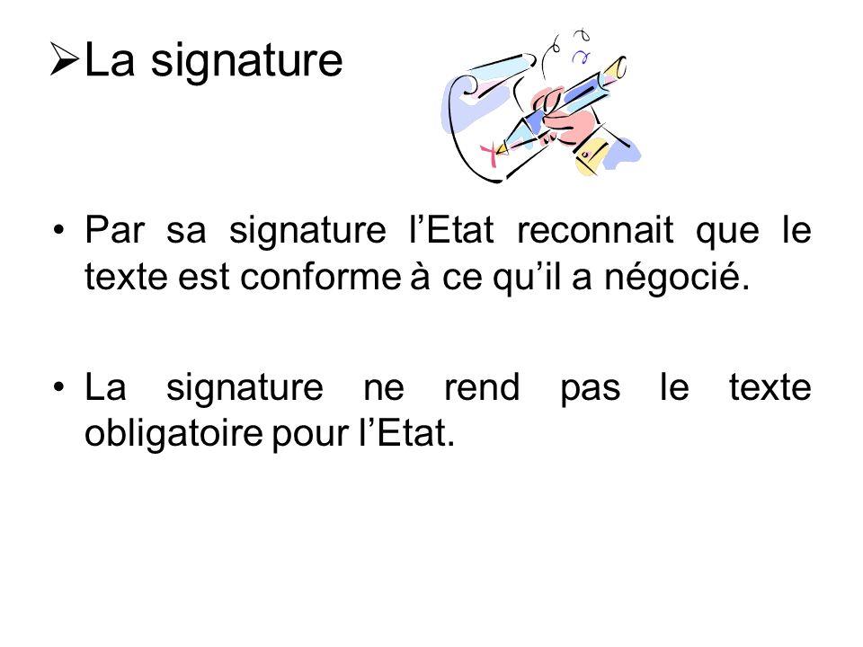 La signature Par sa signature lEtat reconnait que le texte est conforme à ce quil a négocié.