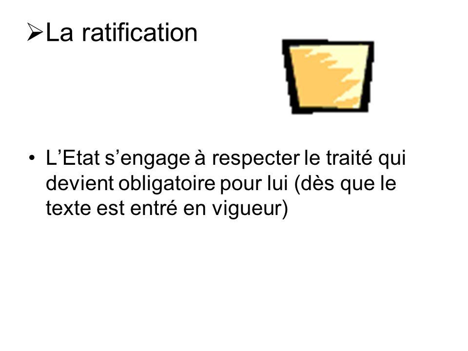 La ratification LEtat sengage à respecter le traité qui devient obligatoire pour lui (dès que le texte est entré en vigueur)