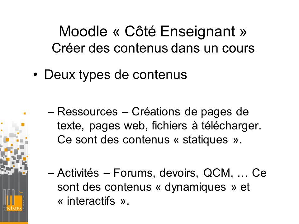 Moodle « Côté Enseignant » Créer des contenus dans un cours Deux types de contenus –Ressources – Créations de pages de texte, pages web, fichiers à té