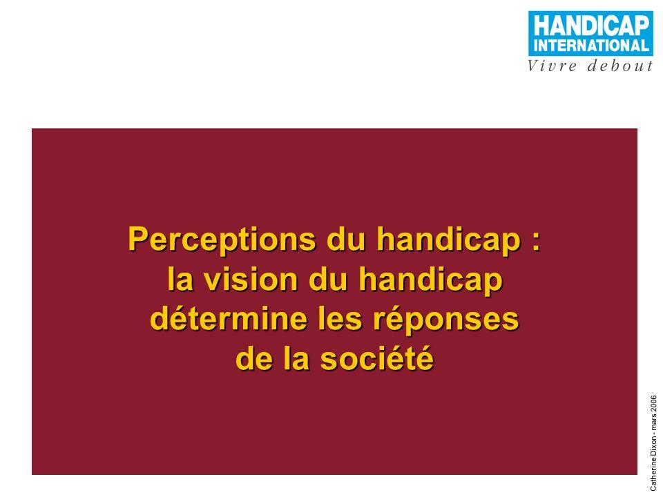 2 Perceptions du handicap : la vision du handicap détermine les réponses de la société Catherine Dixon - mars 2006