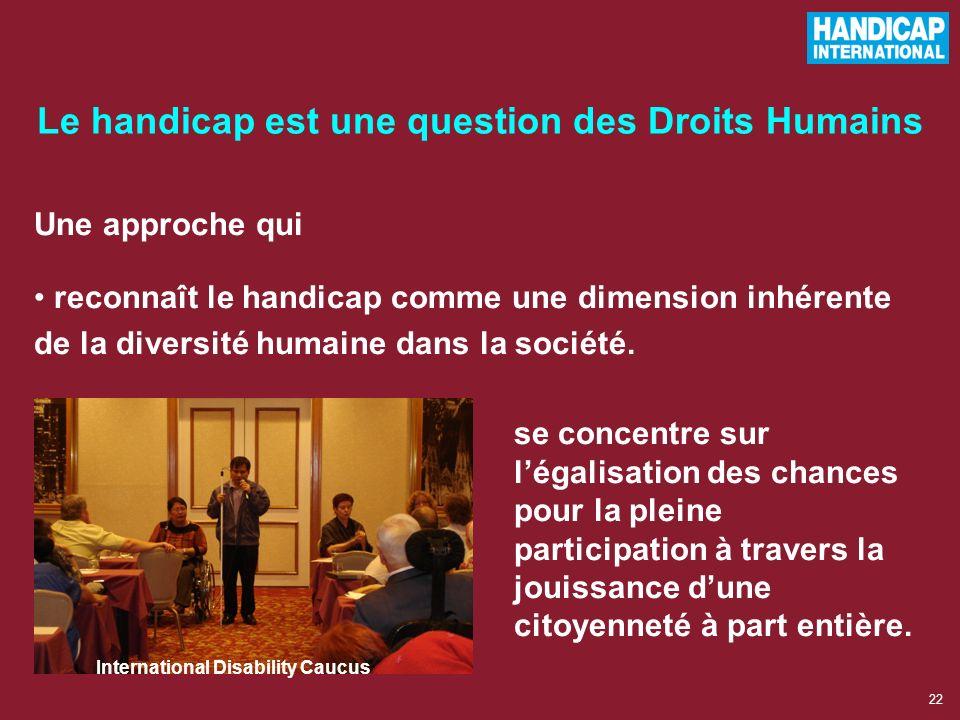 21 Le handicap est une question des Droits Humains Tout le monde a les mêmes droits et doit avoir le même accès à ses droits. Vision issue des modèles