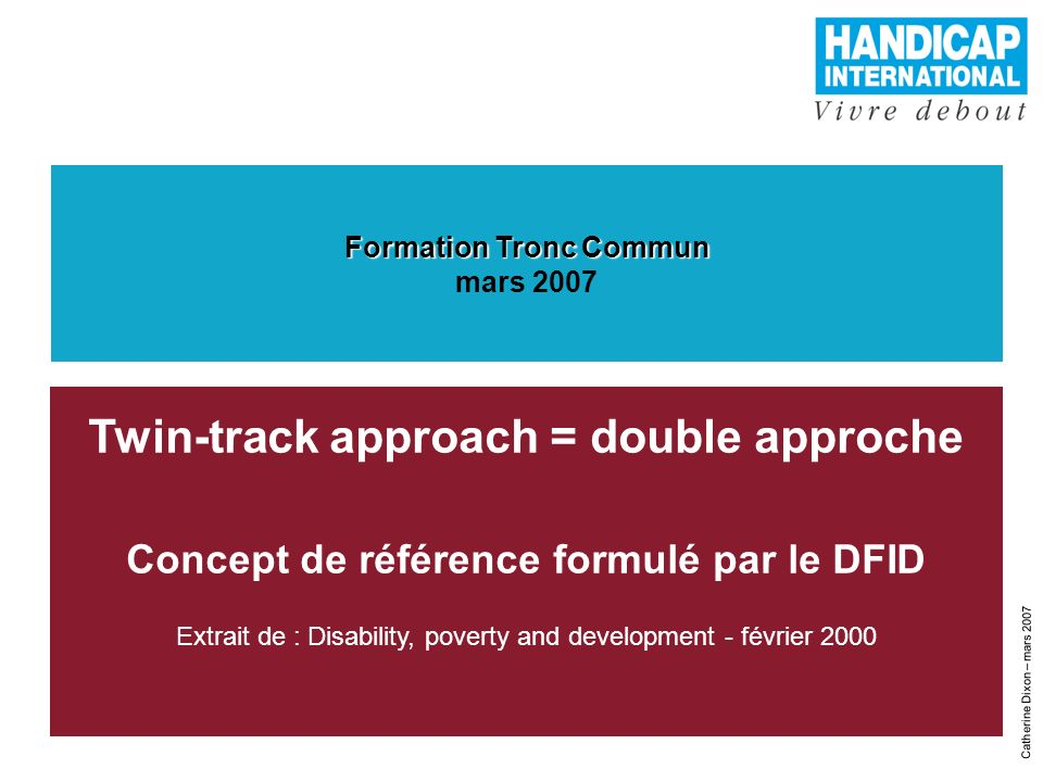 1 Catherine Dixon – mars 2007 Twin-track approach = double approche Concept de référence formulé par le DFID Extrait de : Disability, poverty and deve