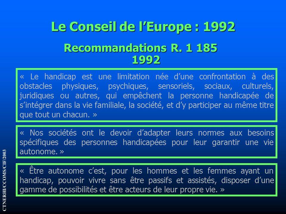 Le Conseil de lEurope : 1992 Recommandations R. 1 185 1992 CTNERHI/CCOMS/CIF/2003 « Le handicap est une limitation née dune confrontation à des obstac