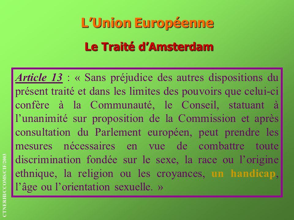 LUnion Européenne Le Traité dAmsterdam Article 13 : « Sans préjudice des autres dispositions du présent traité et dans les limites des pouvoirs que ce