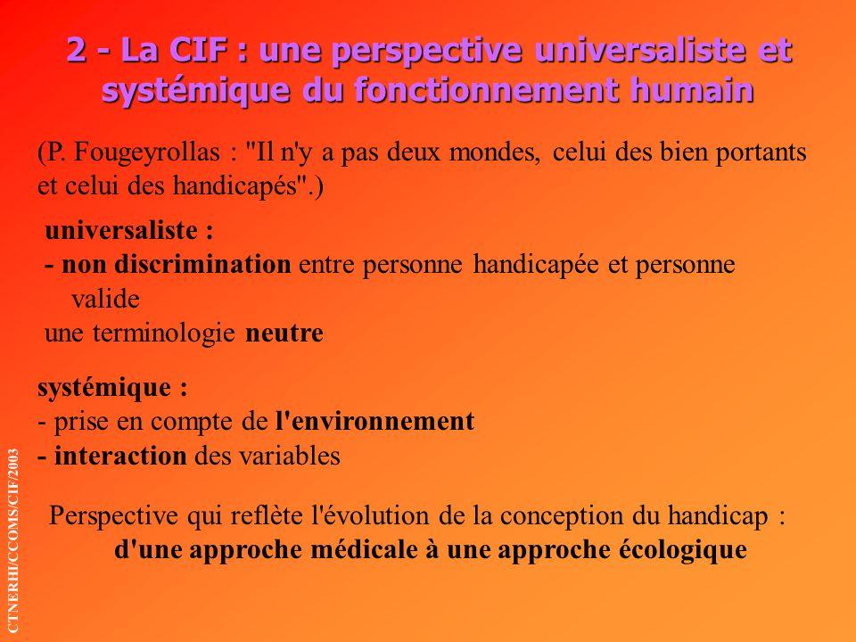 2 - La CIF : une perspective universaliste et systémique du fonctionnement humain universaliste : - non discrimination entre personne handicapée et pe