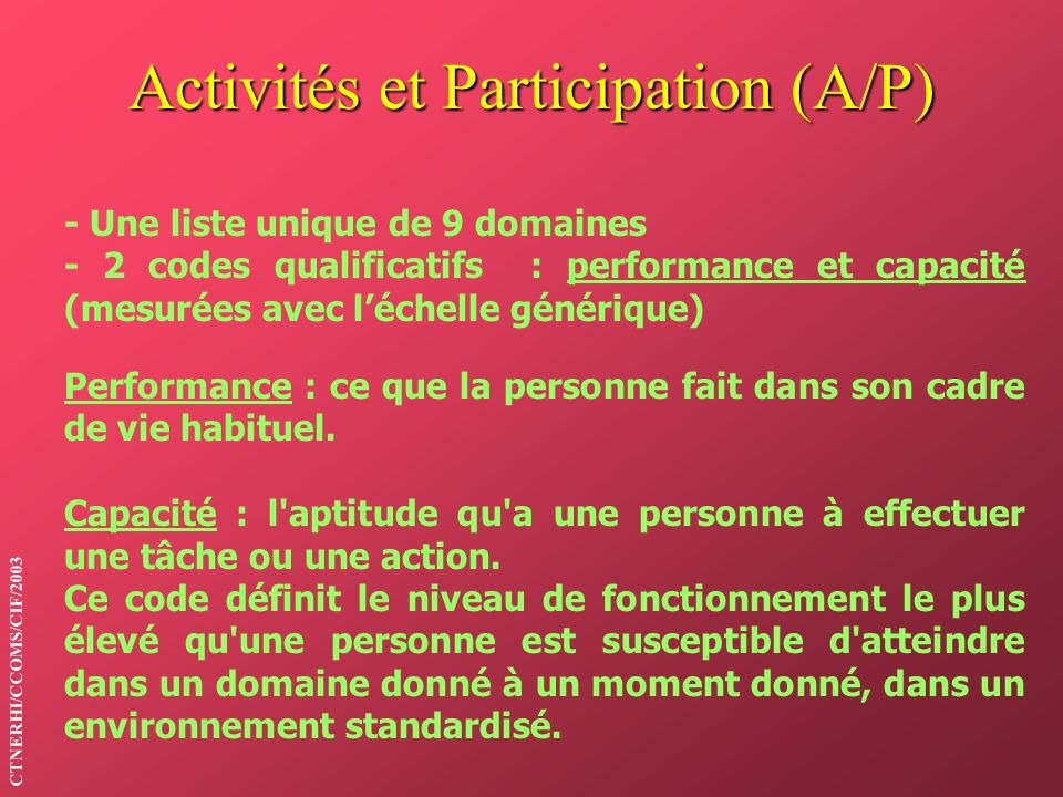 Activités et Participation (A/P) - Une liste unique de 9 domaines - 2 codes qualificatifs : performance et capacité (mesurées avec léchelle générique)