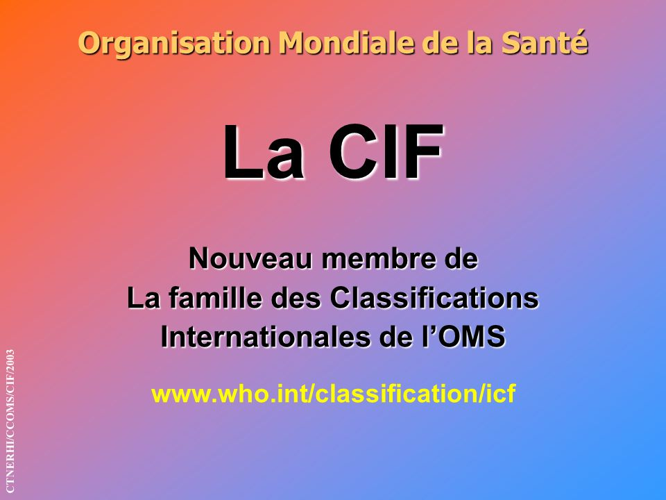 Organisation Mondiale de la Santé La CIF Nouveau membre de La famille des Classifications Internationales de lOMS www.who.int/classification/icf CTNERHI/CCOMS/CIF/2003