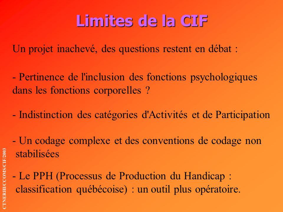 Limites de la CIF CTNERHI/CCOMS/CIF/2003 Un projet inachevé, des questions restent en débat : - Pertinence de l'inclusion des fonctions psychologiques