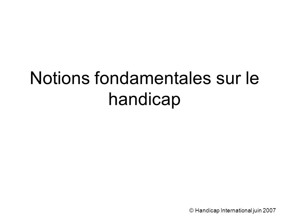 © Handicap International juin 2007 Notions fondamentales sur le handicap