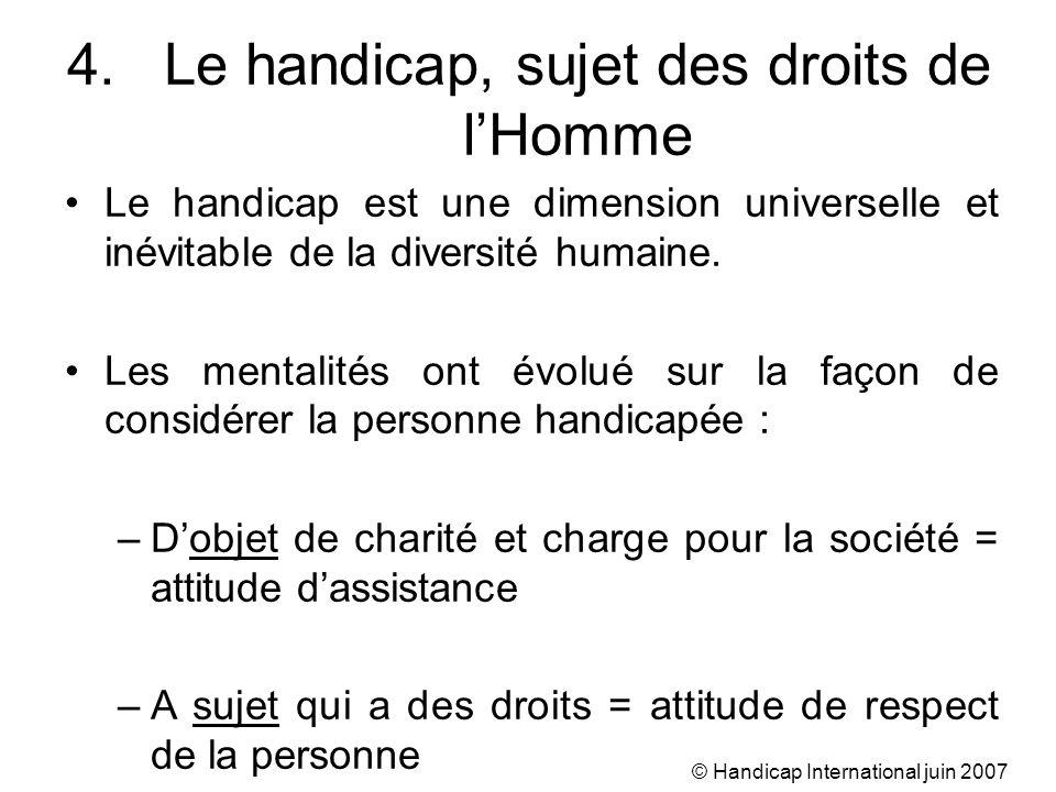 © Handicap International juin 2007 4.Le handicap, sujet des droits de lHomme Le handicap est une dimension universelle et inévitable de la diversité h