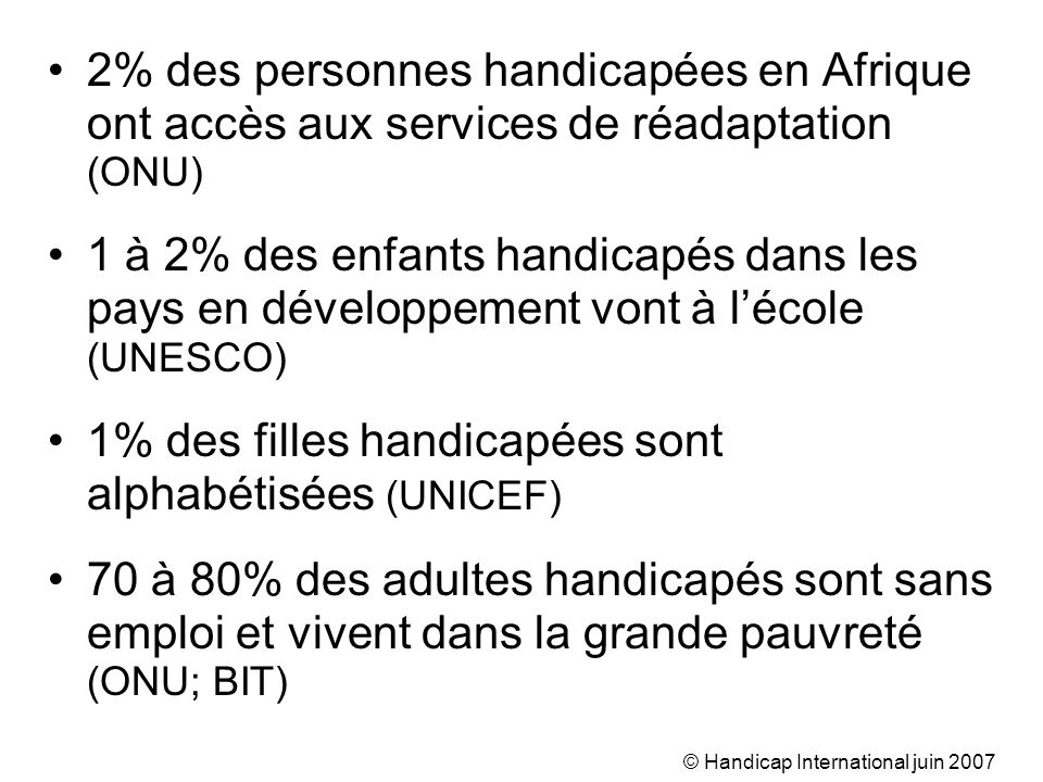 © Handicap International juin 2007 2% des personnes handicapées en Afrique ont accès aux services de réadaptation (ONU) 1 à 2% des enfants handicapés