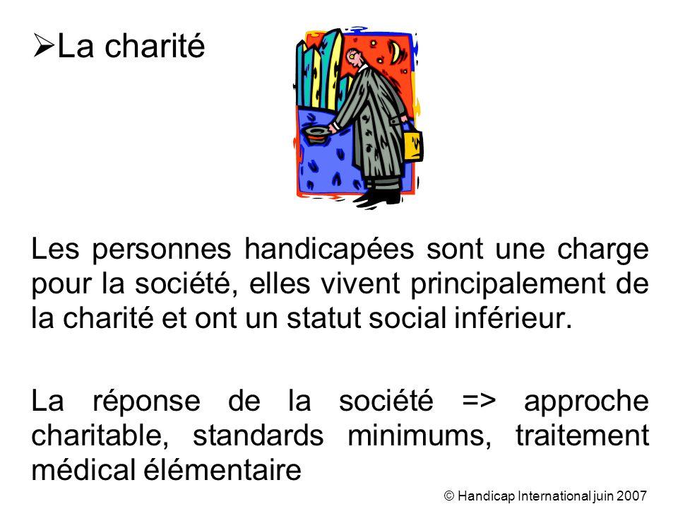 © Handicap International juin 2007 La charité Les personnes handicapées sont une charge pour la société, elles vivent principalement de la charité et