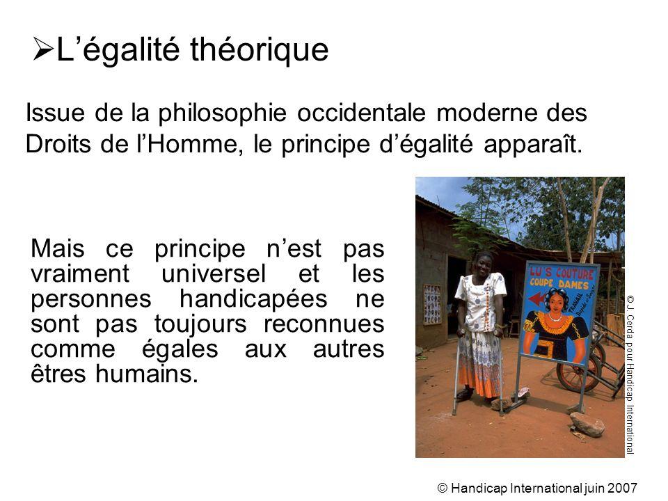 © Handicap International juin 2007 Légalité théorique Mais ce principe nest pas vraiment universel et les personnes handicapées ne sont pas toujours r