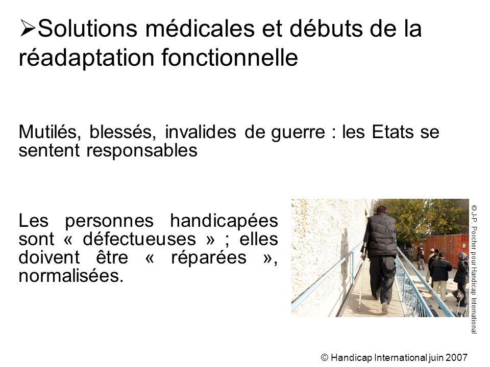 © Handicap International juin 2007 Les personnes handicapées sont « défectueuses » ; elles doivent être « réparées », normalisées. Solutions médicales