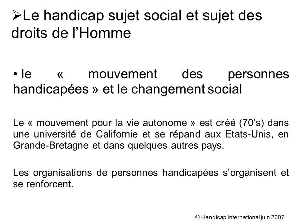 © Handicap International juin 2007 le « mouvement des personnes handicapées » et le changement social Le « mouvement pour la vie autonome » est créé (