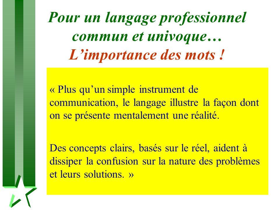 Pour un langage professionnel commun et univoque… Limportance des mots ! « Plus quun simple instrument de communication, le langage illustre la façon