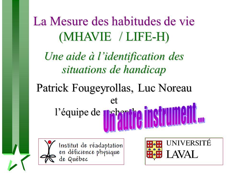 La Mesure des habitudes de vie (MHAVIE / LIFE-H) Une aide à lidentification des situations de handicap Patrick Fougeyrollas, Luc Noreau et léquipe de