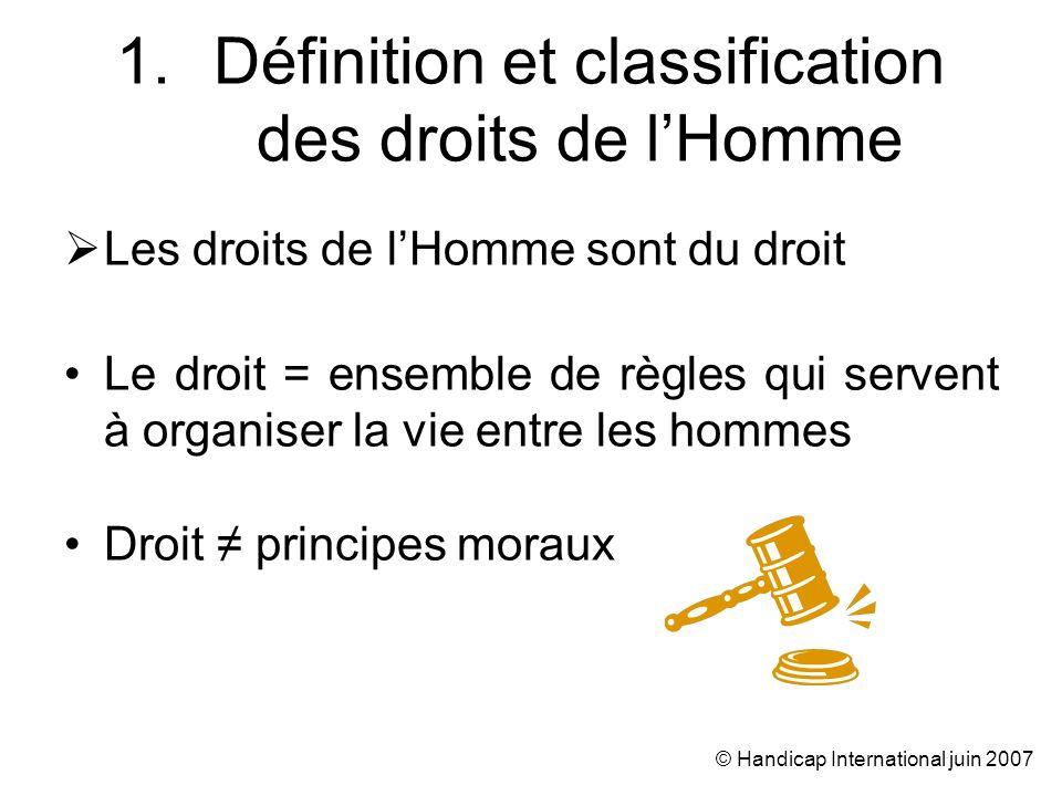 © Handicap International juin 2007 Les droits de lHomme sont du droit international Droit interne : Lois et règlements, jugements des tribunaux (jurisprudence) Sapplique à lintérieur dun État.
