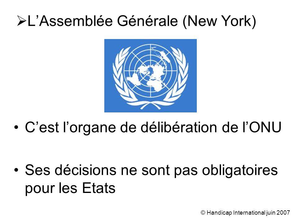 © Handicap International juin 2007 Cest lorgane de délibération de lONU Ses décisions ne sont pas obligatoires pour les Etats LAssemblée Générale (New York)