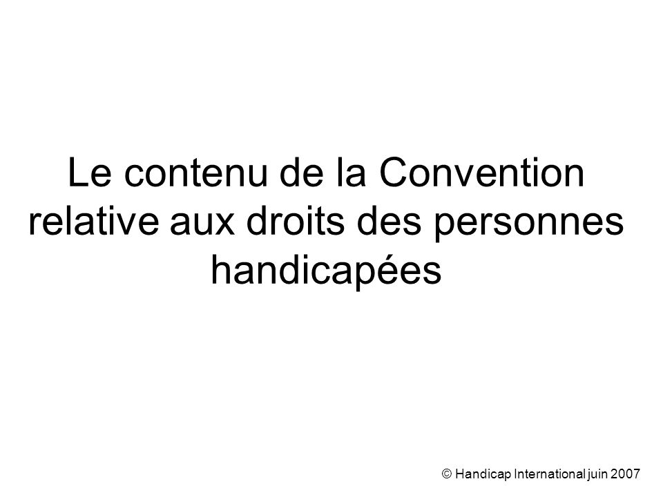 © Handicap International juin 2007 Non-discrimination Interdiction de : –toute distinction, exclusion ou restriction, –fondée sur le handicap, –qui a pour objet ou pour effet de limiter l accès aux droits de lHomme.