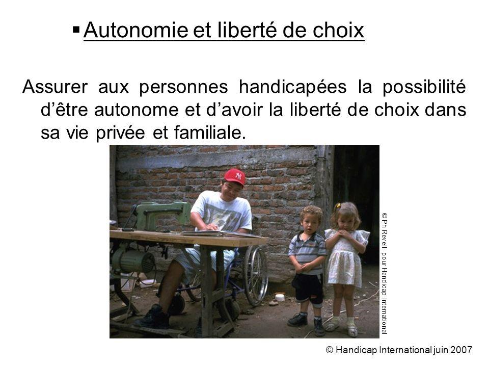 © Handicap International juin 2007 Autonomie et liberté de choix Assurer aux personnes handicapées la possibilité dêtre autonome et davoir la liberté de choix dans sa vie privée et familiale.