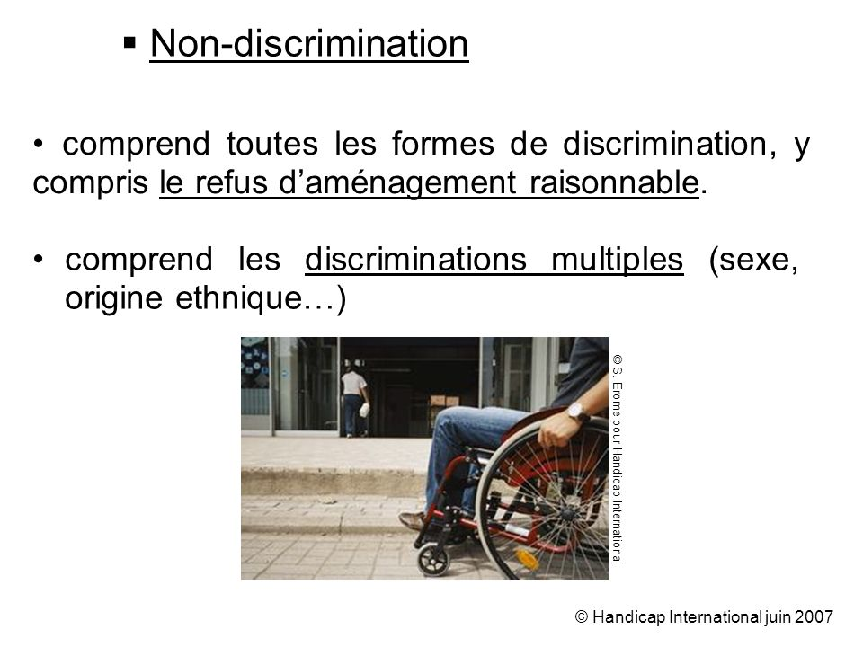 © Handicap International juin 2007 Non-discrimination comprend les discriminations multiples (sexe, origine ethnique…) comprend toutes les formes de discrimination, y compris le refus daménagement raisonnable.