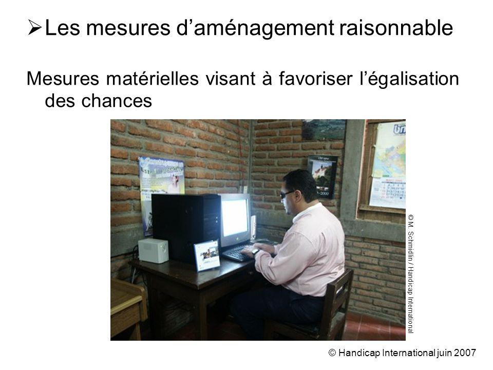 © Handicap International juin 2007 Les mesures daménagement raisonnable Mesures matérielles visant à favoriser légalisation des chances © M.