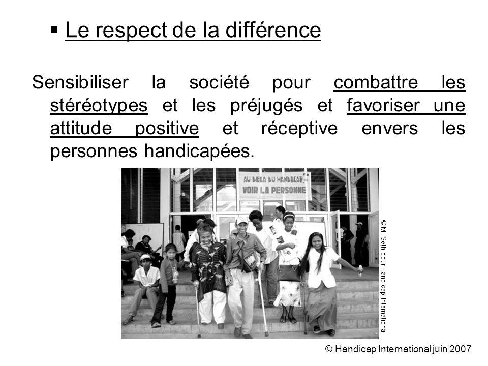 © Handicap International juin 2007 Sensibiliser la société pour combattre les stéréotypes et les préjugés et favoriser une attitude positive et réceptive envers les personnes handicapées.