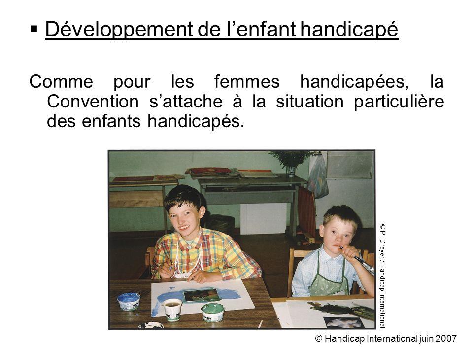 © Handicap International juin 2007 Développement de lenfant handicapé Comme pour les femmes handicapées, la Convention sattache à la situation particulière des enfants handicapés.
