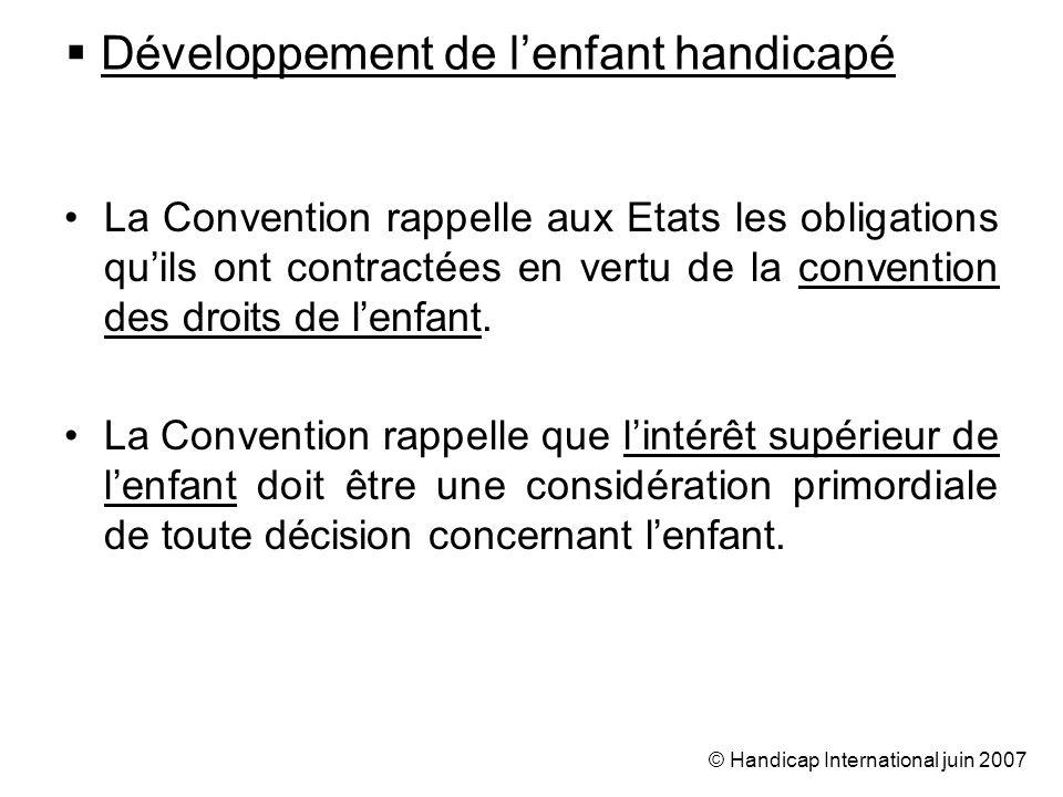 © Handicap International juin 2007 Développement de lenfant handicapé La Convention rappelle aux Etats les obligations quils ont contractées en vertu de la convention des droits de lenfant.
