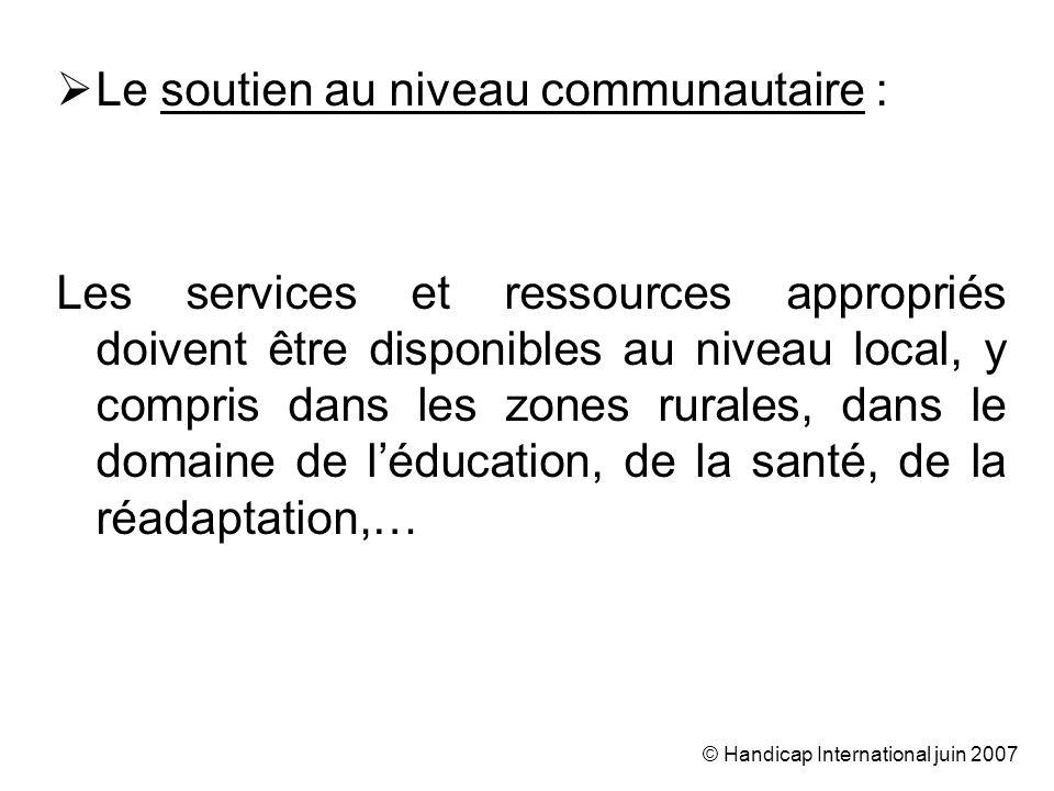 © Handicap International juin 2007 Le soutien au niveau communautaire : Les services et ressources appropriés doivent être disponibles au niveau local, y compris dans les zones rurales, dans le domaine de léducation, de la santé, de la réadaptation,…