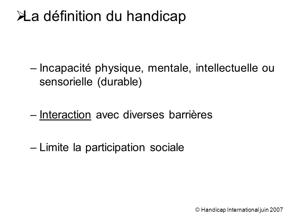 © Handicap International juin 2007 La définition du handicap –Incapacité physique, mentale, intellectuelle ou sensorielle (durable) –Interaction avec diverses barrières –Limite la participation sociale
