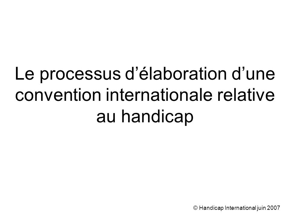 © Handicap International juin 2007 Le processus délaboration dune convention internationale relative au handicap