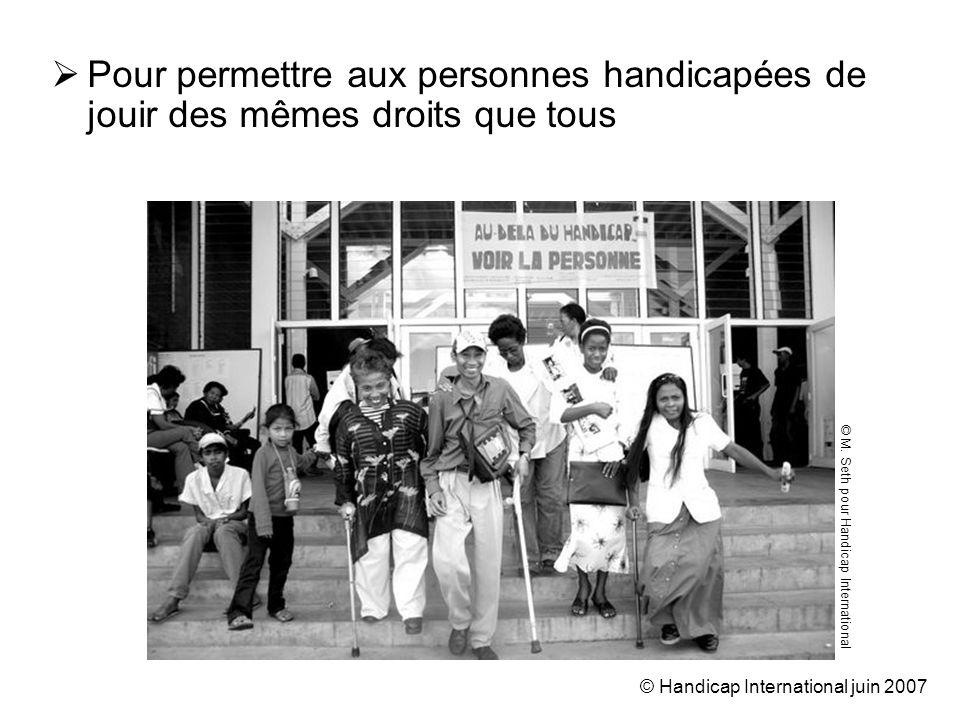 © Handicap International juin 2007 Pour permettre aux personnes handicapées de jouir des mêmes droits que tous © M.