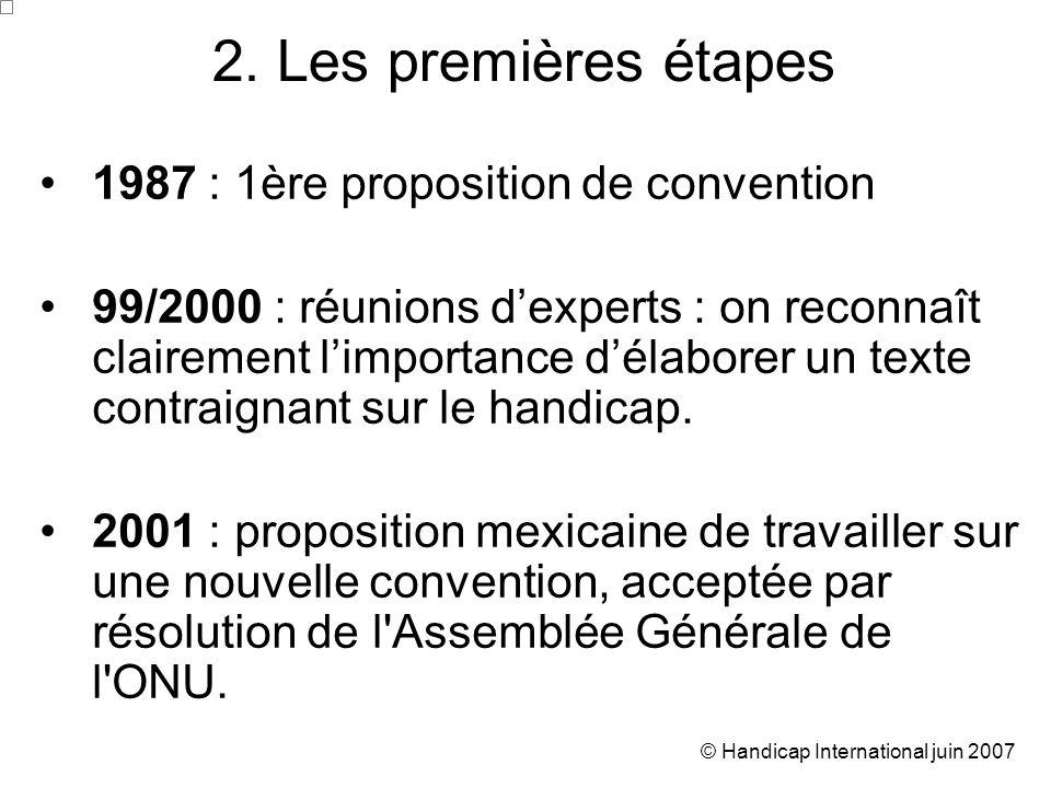 © Handicap International juin 2007 1987 : 1ère proposition de convention 99/2000 : réunions dexperts : on reconnaît clairement limportance délaborer un texte contraignant sur le handicap.