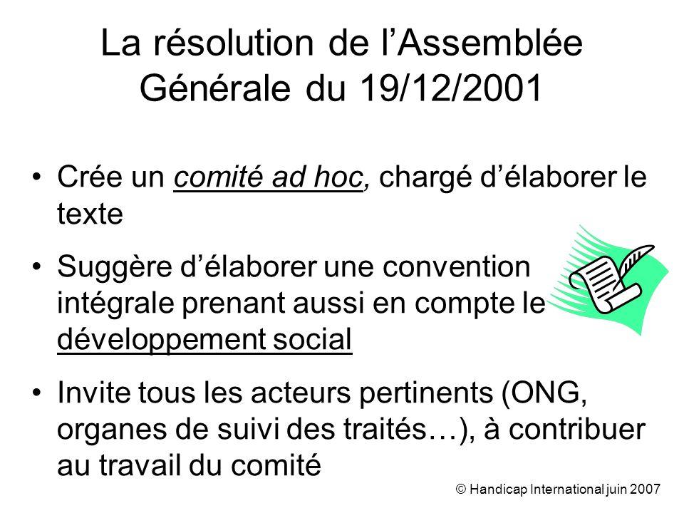 © Handicap International juin 2007 La résolution de lAssemblée Générale du 19/12/2001 Crée un comité ad hoc, chargé délaborer le texte Suggère délaborer une convention intégrale prenant aussi en compte le développement social Invite tous les acteurs pertinents (ONG, organes de suivi des traités…), à contribuer au travail du comité