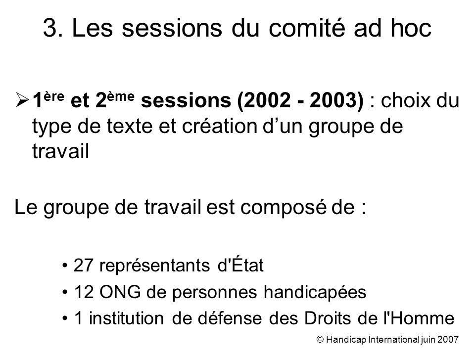 © Handicap International juin 2007 1 ère et 2 ème sessions (2002 - 2003) : choix du type de texte et création dun groupe de travail Le groupe de travail est composé de : 27 représentants d État 12 ONG de personnes handicapées 1 institution de défense des Droits de l Homme 3.